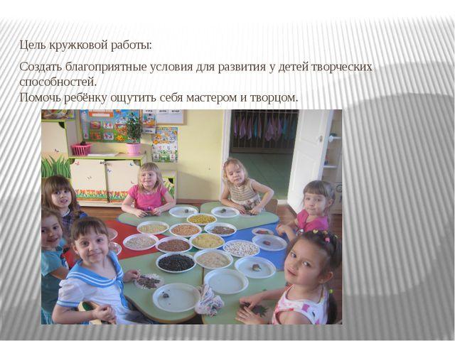 Цель кружковой работы: Создать благоприятные условия для развития у детей тво...