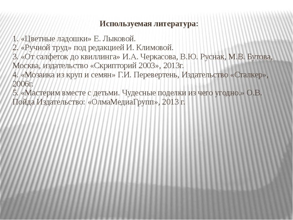 Используемая литература: 1. «Цветные ладошки» Е. Лыковой. 2. «Ручной труд» по...