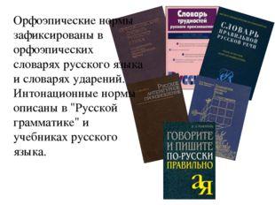 Орфоэпические нормы зафиксированы в орфоэпических словарях русского языка и с