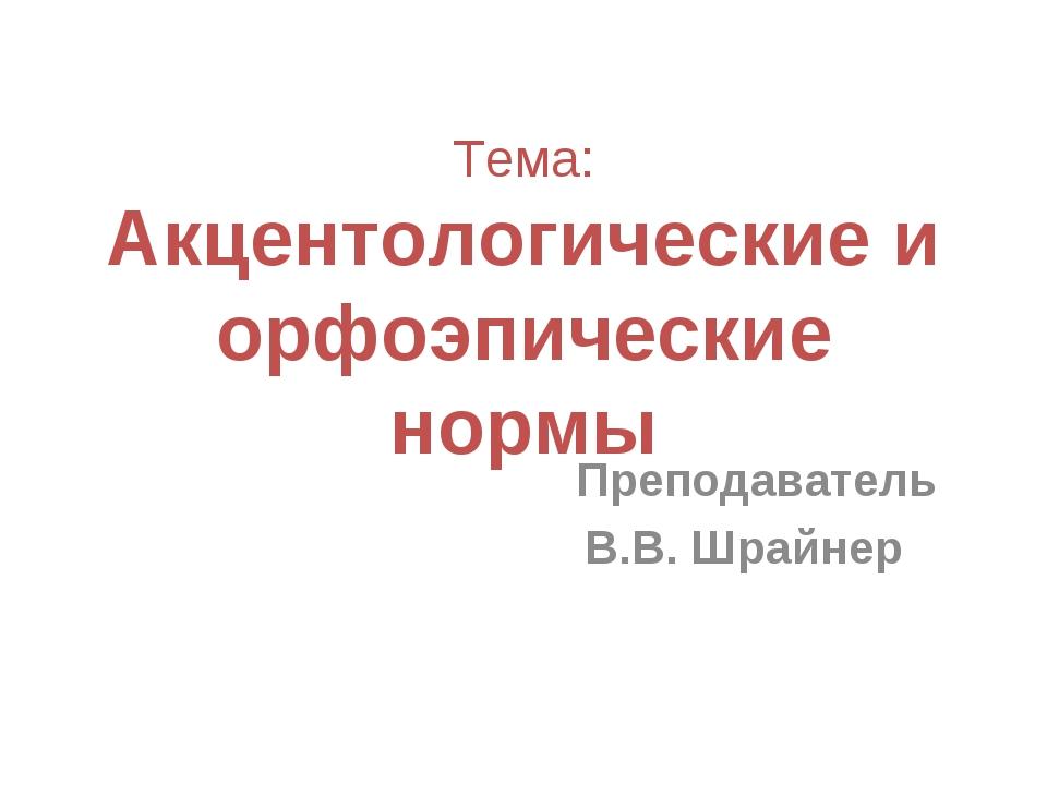 Тема: Акцентологические и орфоэпические нормы Преподаватель В.В. Шрайнер