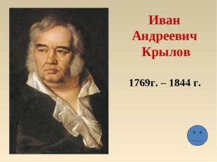 Иван Андреевич Крылов 1769г. – 1844 г.
