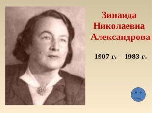 Зинаида Николаевна Александрова 1907 г. – 1983 г.