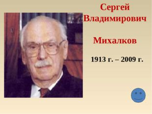 Сергей Владимирович Михалков 1913 г. – 2009 г.