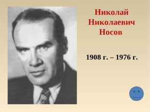 Николай Николаевич Носов 1908 г. – 1976 г.