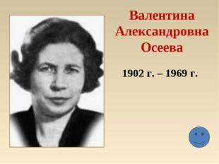 Валентина Александровна Осеева 1902 г. – 1969 г.