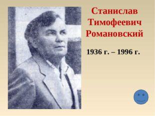 Станислав Тимофеевич Романовский 1936 г. – 1996 г.