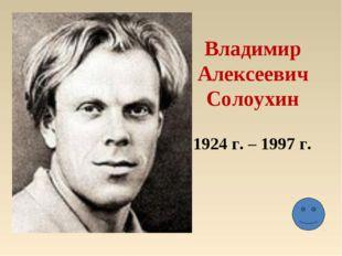 Владимир Алексеевич Солоухин 1924 г. – 1997 г.