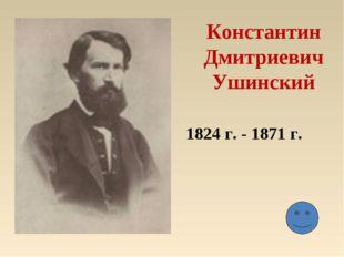 Константин Дмитриевич Ушинский 1824 г. - 1871 г.