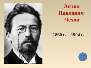 Антон Павлович Чехов 1860 г. – 1904 г.