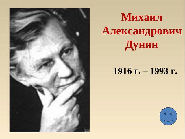 Михаил Александрович Дунин 1916 г. – 1993 г.