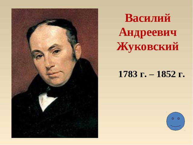 Василий Андреевич Жуковский 1783 г. – 1852 г.