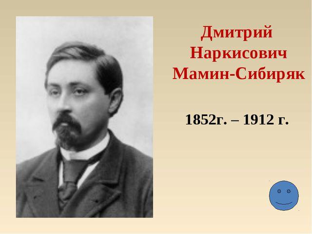 Дмитрий Наркисович Мамин-Сибиряк 1852г. – 1912 г.