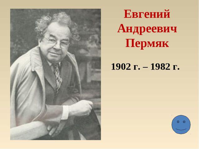 Евгений Андреевич Пермяк 1902 г. – 1982 г.