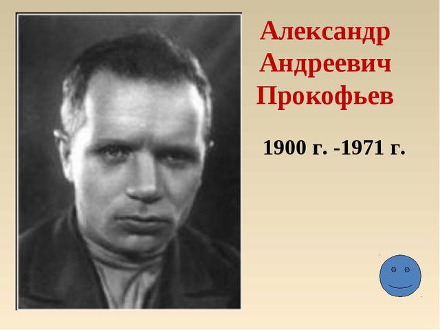 Александр Андреевич Прокофьев 1900 г. -1971 г.