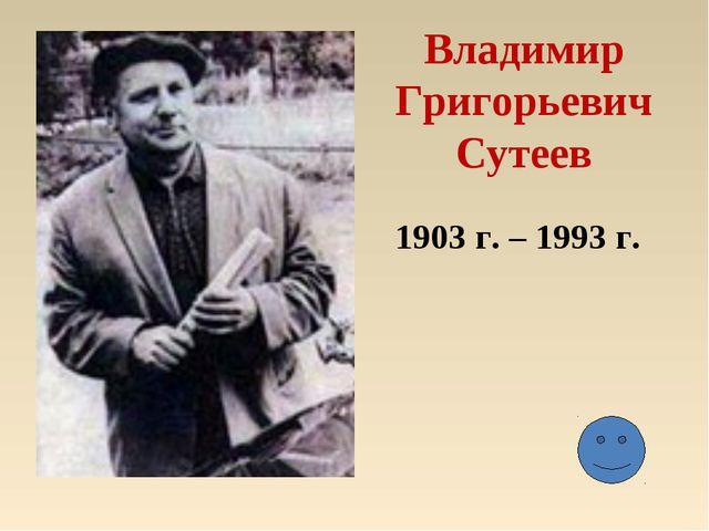 Владимир Григорьевич Сутеев 1903 г. – 1993 г.