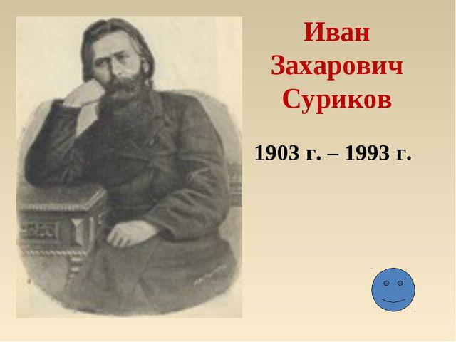 Иван Захарович Суриков 1903 г. – 1993 г.