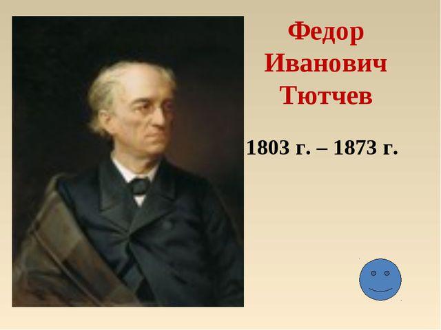 Федор Иванович Тютчев 1803 г. – 1873 г.