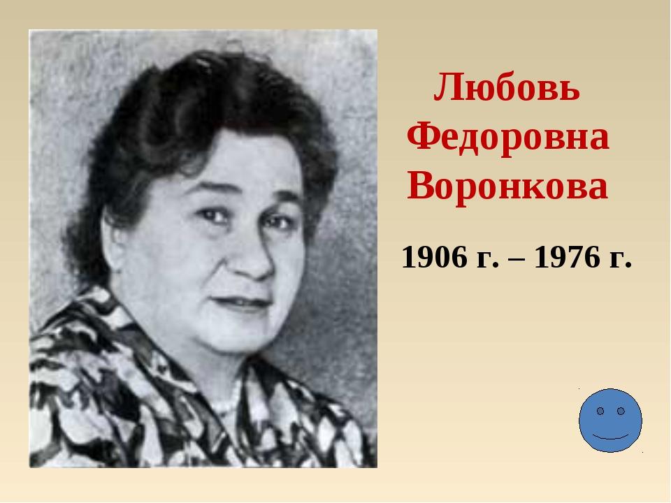 Любовь Федоровна Воронкова 1906 г. – 1976 г.