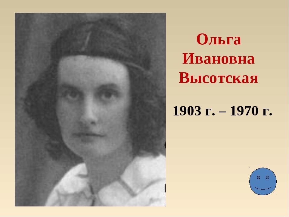 Ольга Ивановна Высотская 1903 г. – 1970 г.