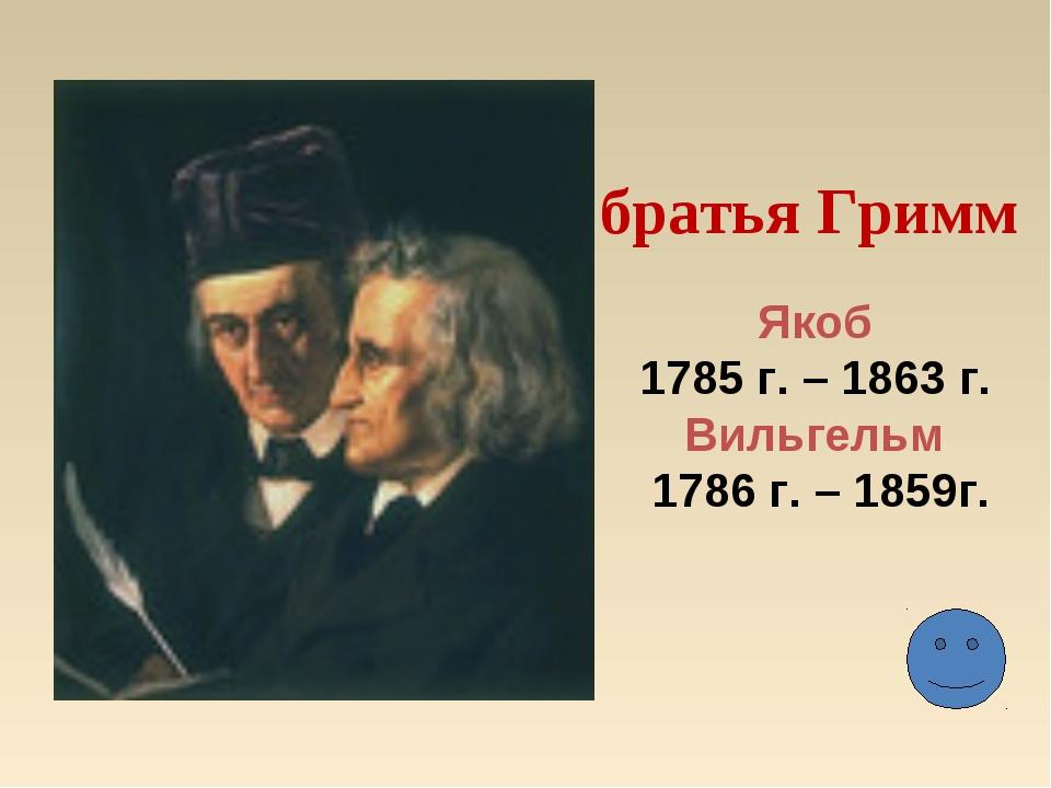 братья Гримм Якоб 1785 г. – 1863 г. Вильгельм 1786 г. – 1859г.