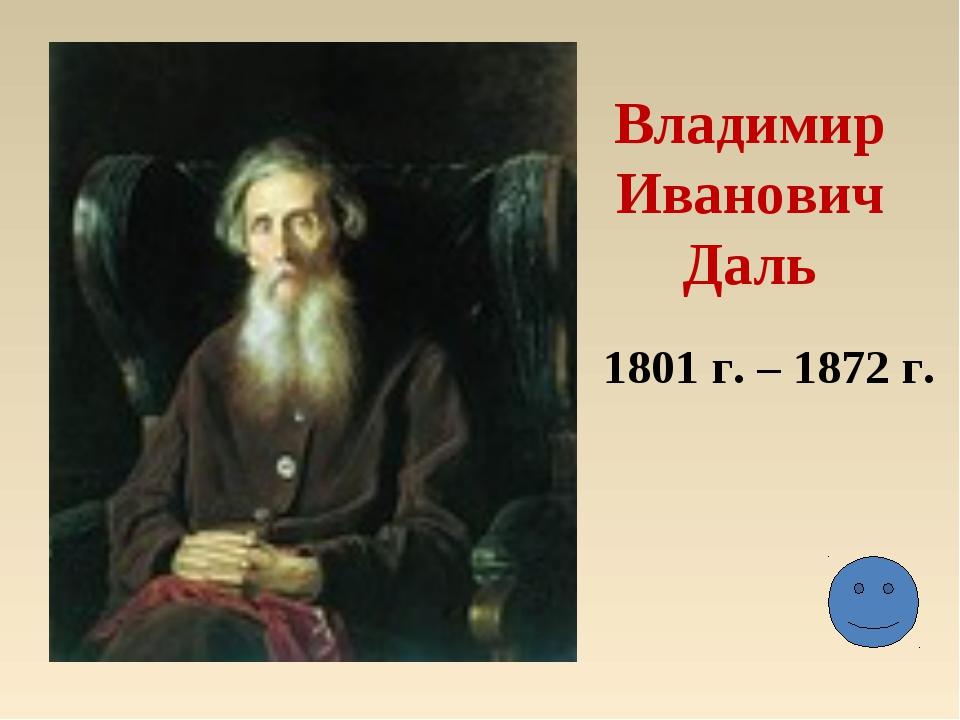 Владимир Иванович Даль 1801 г. – 1872 г.