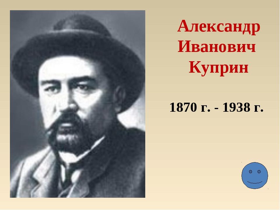 Александр Иванович Куприн 1870 г. - 1938 г.