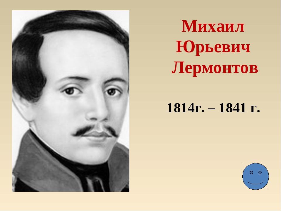 Михаил Юрьевич Лермонтов 1814г. – 1841 г.