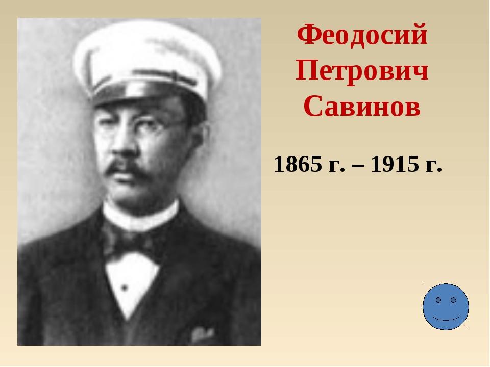 Феодосий Петрович Савинов 1865 г. – 1915 г.