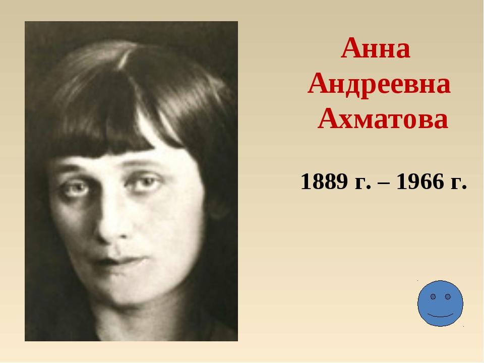 Анна Андреевна Ахматова 1889 г. – 1966 г.
