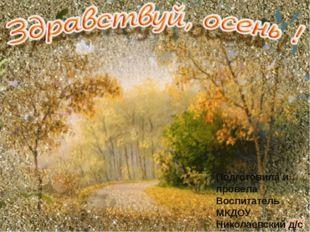 Подготовила и провела Воспитатель МКДОУ Николаевский д/с Аралова Н. А. .
