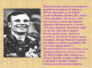 Первоначально, никто не планировал грандиозной встречи Гагарина в Москве. Всё