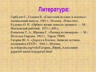 Литература: Гарбузов С., Гольцев В. «Советский человек в космосе» специальный