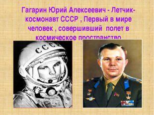 Гагарин Юрий Алексеевич - Летчик-космонавт СССР , Первый в мире человек , сов