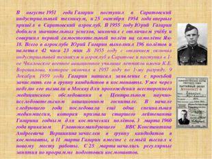 В августе1951 годаГагарин поступил в Саратовский индустриальный техникум, и