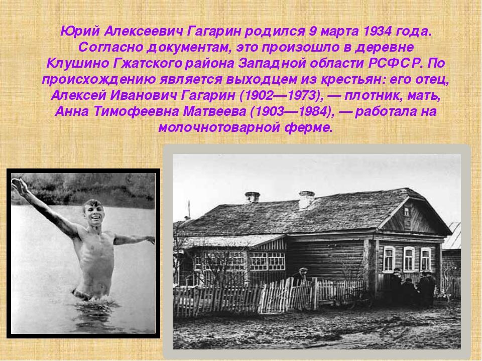 Юрий Алексеевич Гагарин родился9 марта1934 года. Согласно документам, это п...