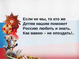Если не мы, то кто же Детям нашим поможет Россию любить и знать. Как важно –