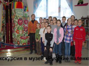 Экскурсия в музей «Русские валенки»