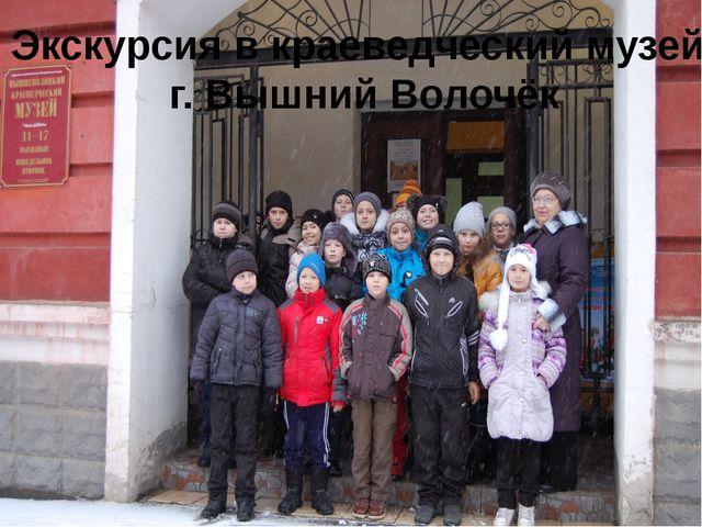 Экскурсия в краеведческий музей г. Вышний Волочёк