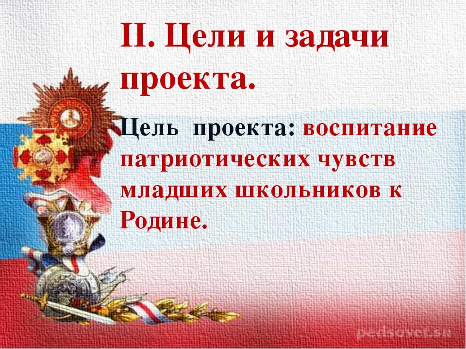 II. Цели и задачи проекта. Цель проекта: воспитание патриотических чувств мл...