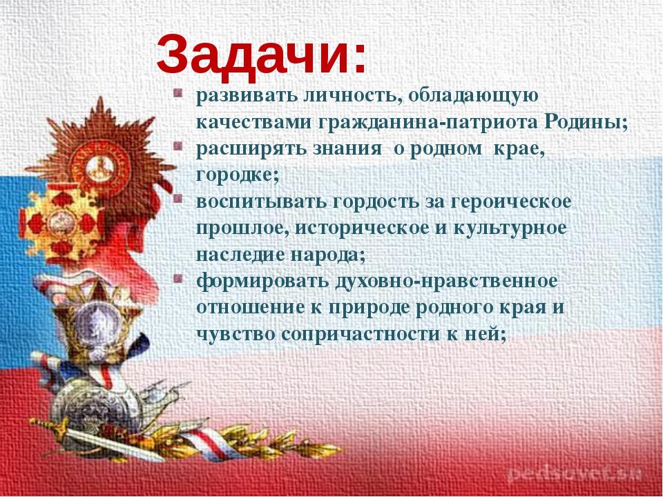 Задачи: развивать личность, обладающую качествами гражданина-патриота Родины...