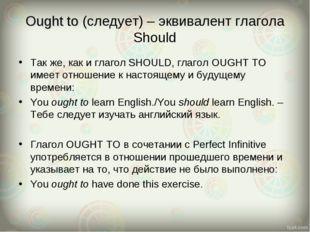 Ought to (следует) – эквивалент глагола Should Так же, как и глагол SHOULD, г