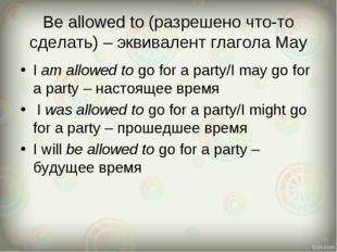 Be allowed to (разрешено что-то сделать) – эквивалент глагола May I am allowe