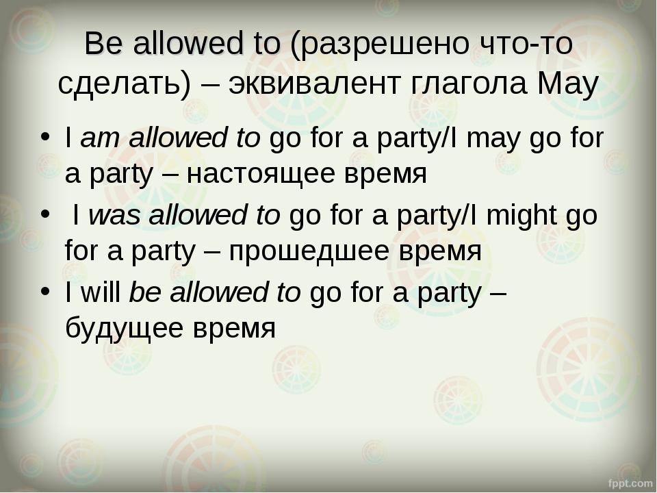 Be allowed to (разрешено что-то сделать) – эквивалент глагола May I am allowe...