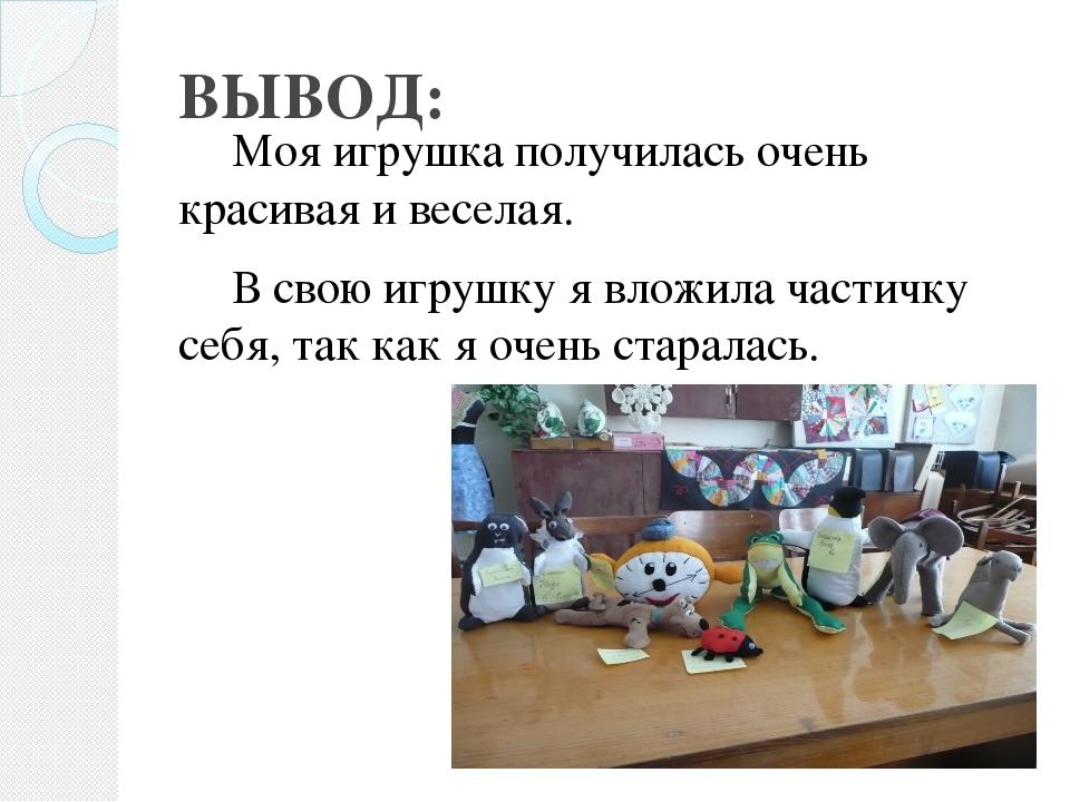ВЫВОД: Моя игрушка получилась очень красивая и веселая. В свою игрушку я вл...
