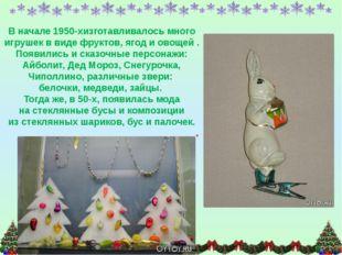 Вначале 1950-хизготавливалось много игрушек ввиде фруктов, ягод иовощей .