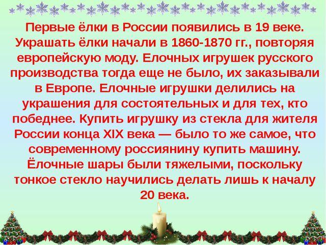 Первые ёлки в России появились в 19 веке. Украшать ёлки начали в 1860-1870 гг...