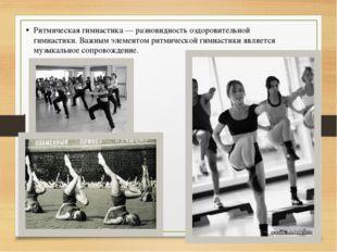 Ритмическая гимнастика — разновидность оздоровительной гимнастики. Важным эле