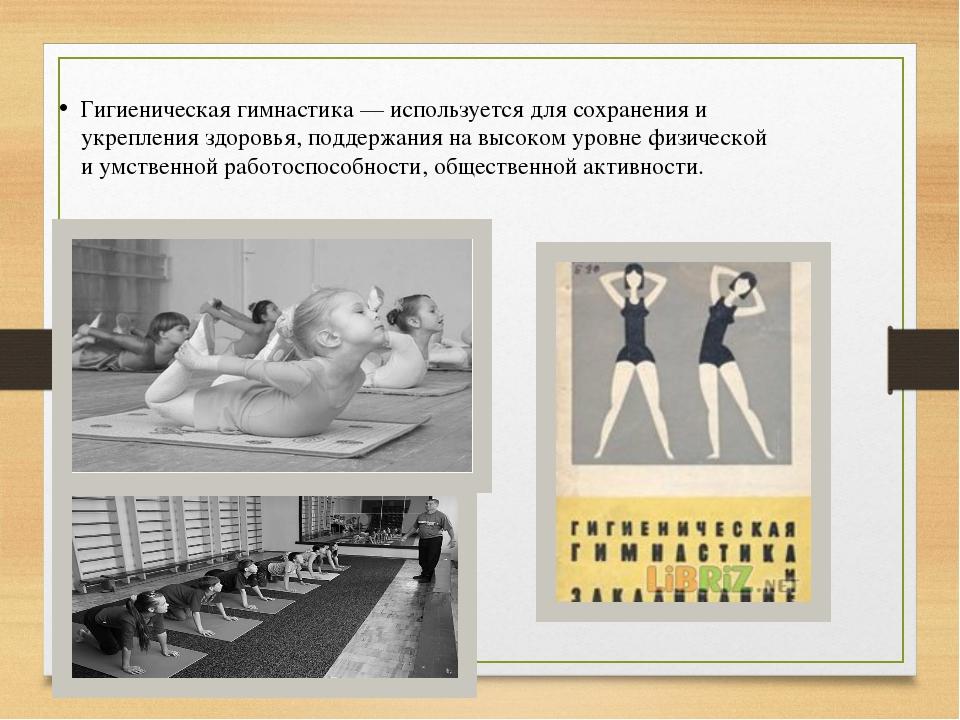 Гигиеническая гимнастика — используется для сохранения и укрепления здоровья,...