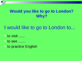 I would like to go to London to... to visit ...... to see ....... to practice