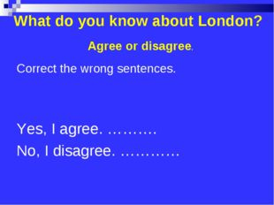 What do you know about London? Correct the wrong sentences. Yes, I agree. ………